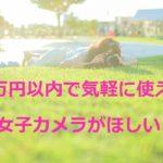 5万円程度で一眼レフが欲しい!本気じゃない女子カメラで!
