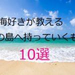 沖縄・与論島・南の島へ持っていくべきもの10選!